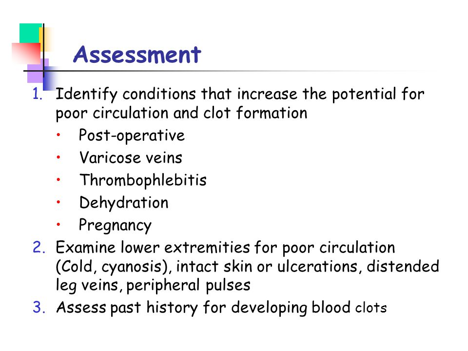 Assessment Identify conditions that increase the potential for poor circulation and clot formation.