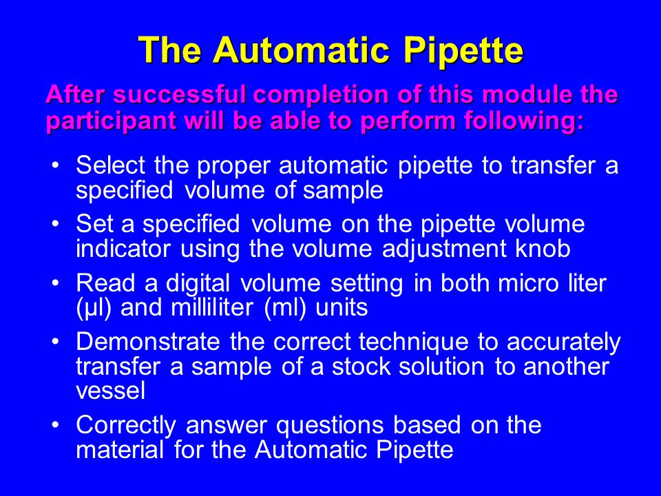 The Automatic Pipette After successful completion of this module the participant will be able to perform following: