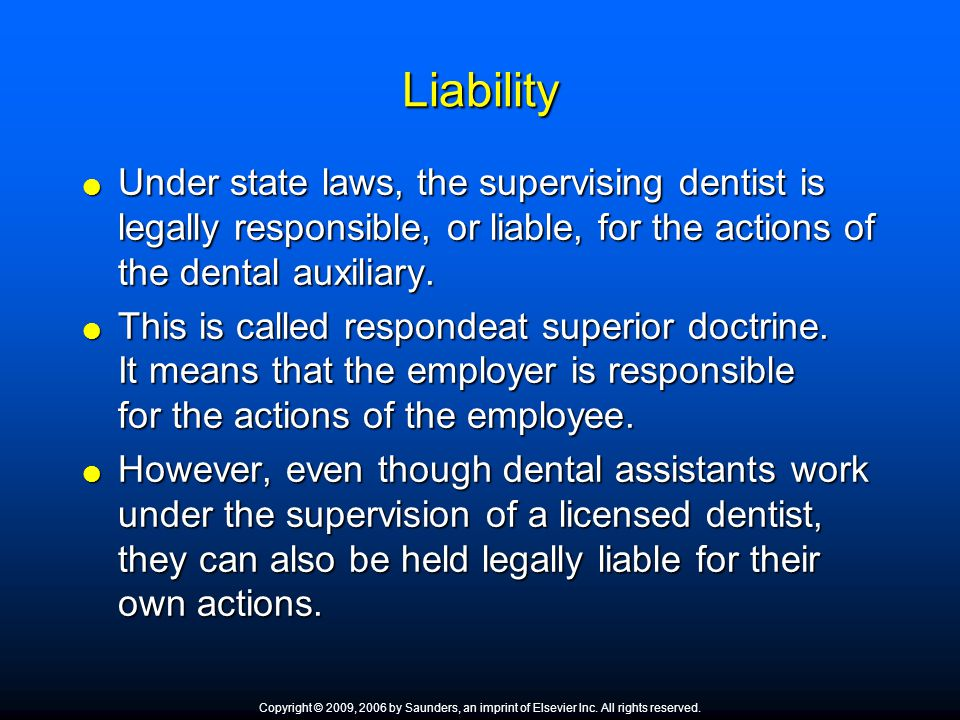 Liability Under state laws, the supervising dentist is legally responsible, or liable, for the actions of the dental auxiliary.
