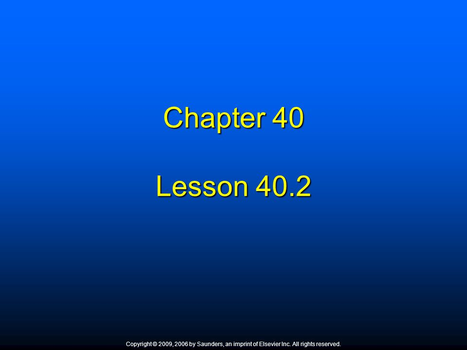 Chapter 40 Lesson 40.2 Copyright © 2009, 2006 by Saunders, an imprint of Elsevier Inc. All rights reserved.