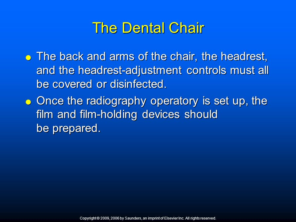 The Dental Chair The back and arms of the chair, the headrest, and the headrest-adjustment controls must all be covered or disinfected.