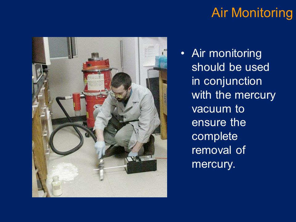 Air Monitoring Air monitoring should be used in conjunction with the mercury vacuum to ensure the complete removal of mercury.