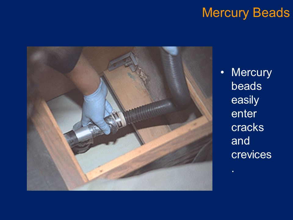 Mercury Beads Mercury beads easily enter cracks and crevices.