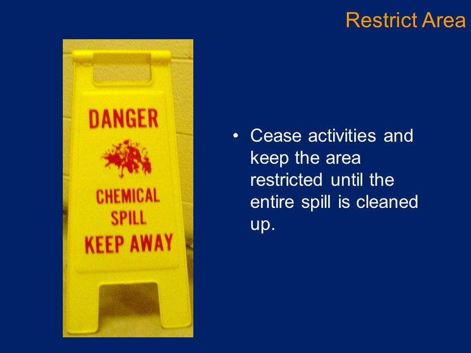 Restrict Area Cease activities and keep the area restricted until the entire spill is cleaned up.