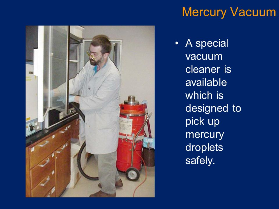 Mercury Vacuum A special vacuum cleaner is available which is designed to pick up mercury droplets safely.