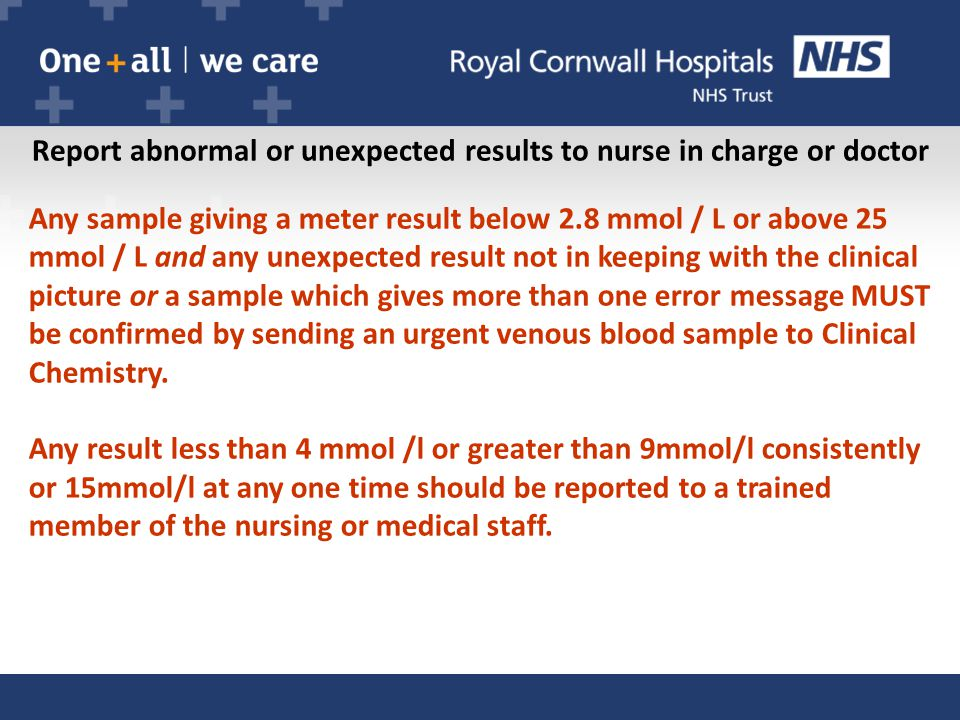 Report abnormal or unexpected results to nurse in charge or doctor