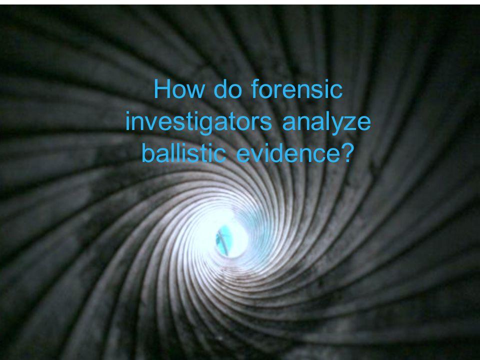 How do forensic investigators analyze ballistic evidence