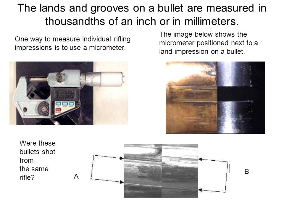 The lands and grooves on a bullet are measured in thousandths of an inch or in millimeters.