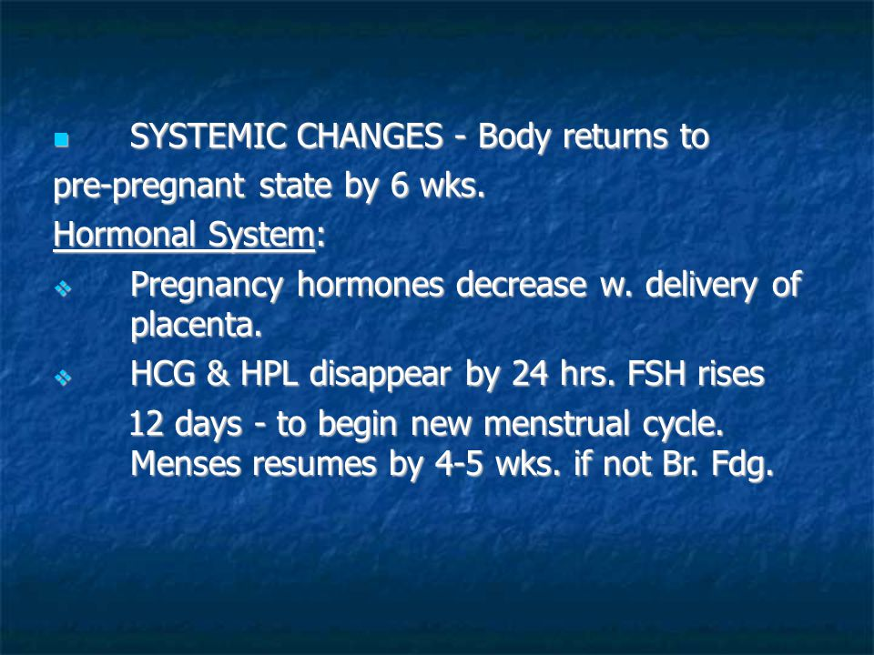 SYSTEMIC CHANGES - Body returns to pre-pregnant state by 6 wks.