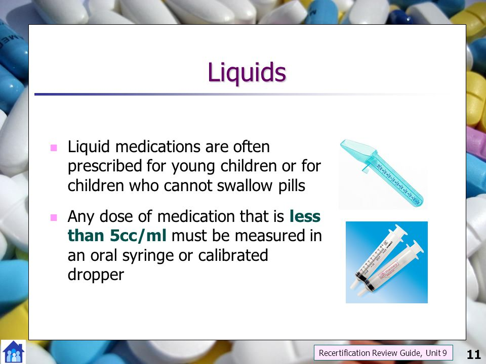 Liquids Liquid medications are often prescribed for young children or for children who cannot swallow pills.