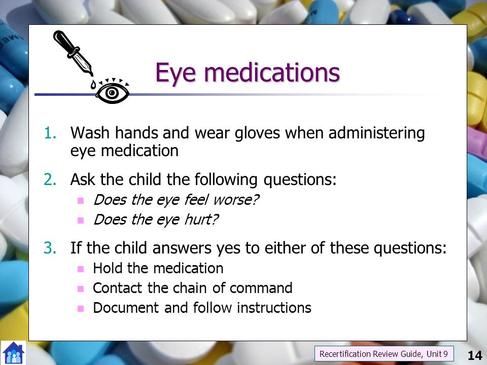 Eye medications Wash hands and wear gloves when administering eye medication. Ask the child the following questions: