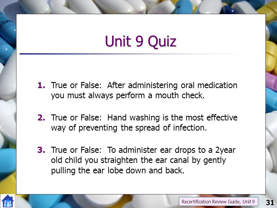 Unit 9 Quiz 1. True or False: After administering oral medication you must always perform a mouth check.