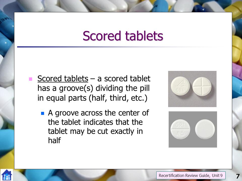 Scored tablets Scored tablets – a scored tablet has a groove(s) dividing the pill in equal parts (half, third, etc.)