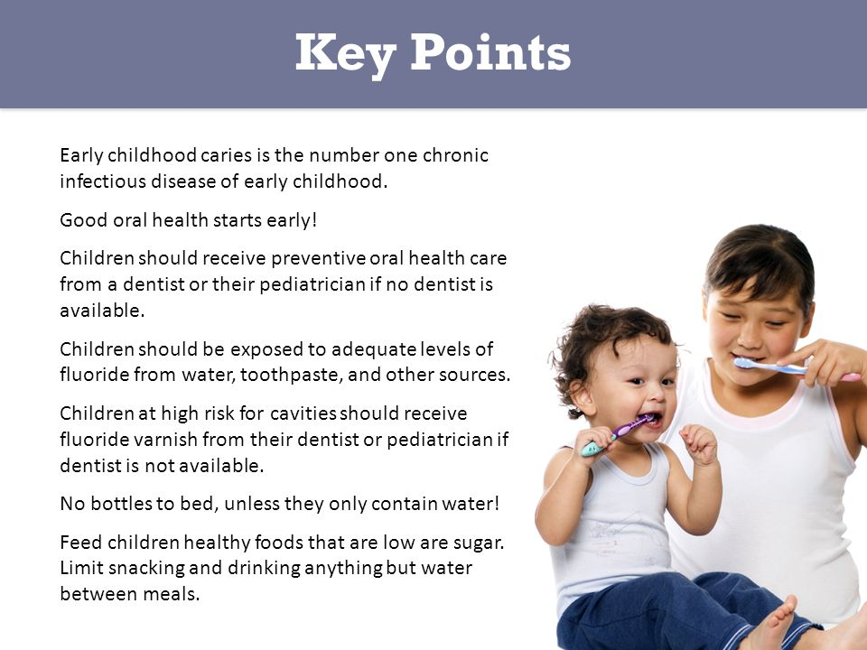 Key Points Early childhood caries is the number one chronic infectious disease of early childhood.