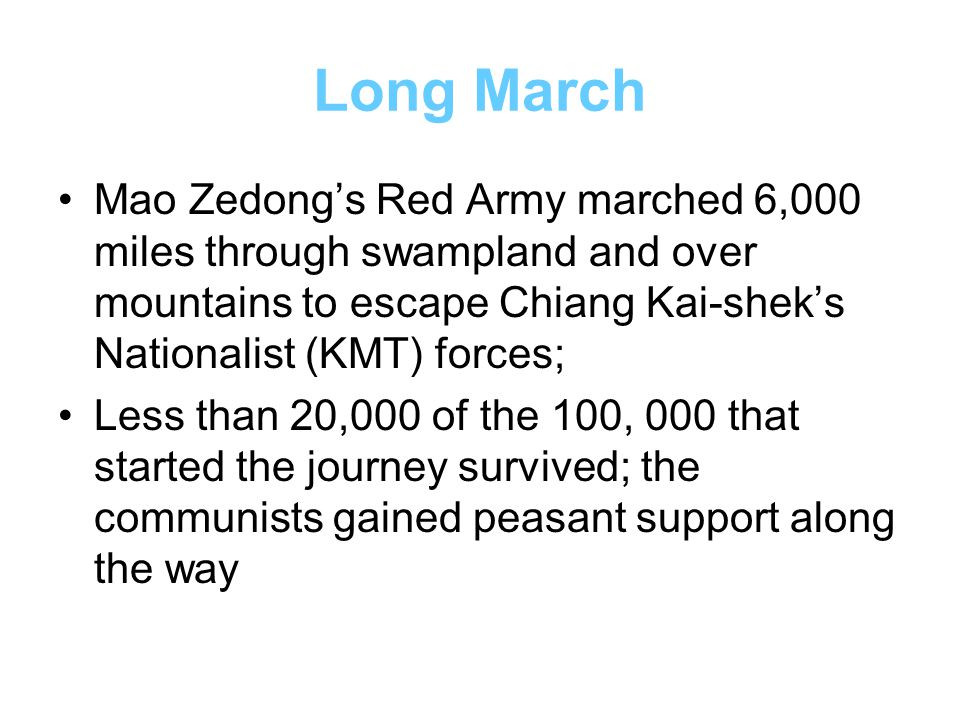Long March Mao Zedong's Red Army marched 6,000 miles through swampland and over mountains to escape Chiang Kai-shek's Nationalist (KMT) forces;