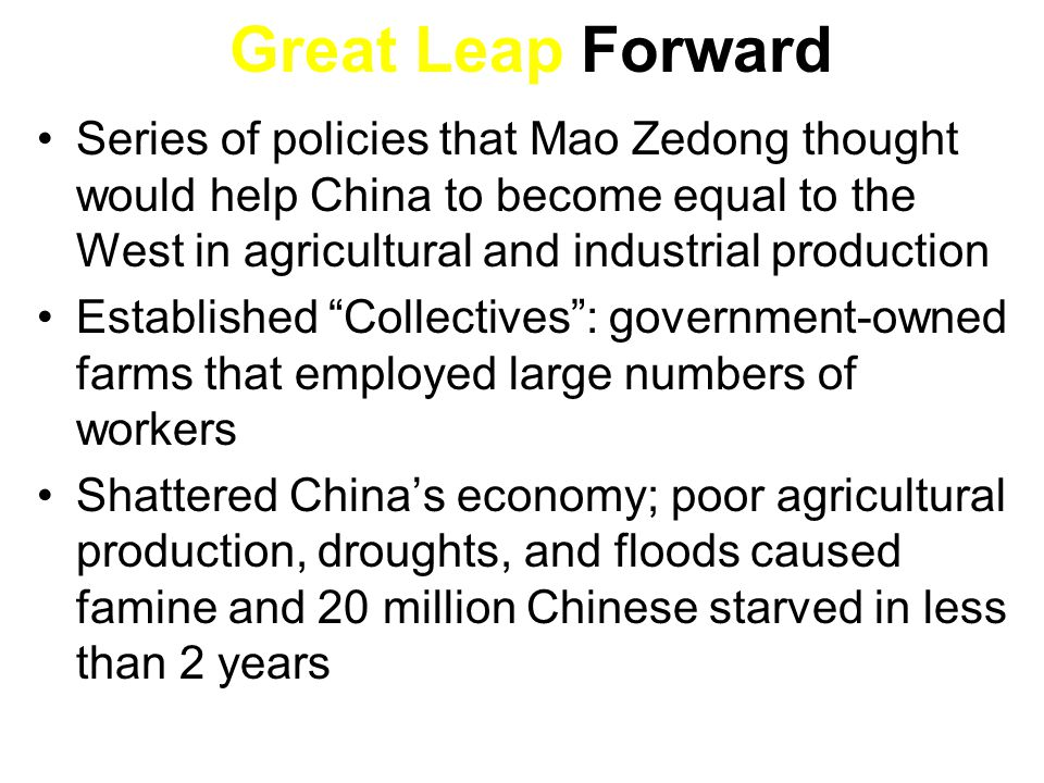 Great Leap Forward Series of policies that Mao Zedong thought would help China to become equal to the West in agricultural and industrial production.