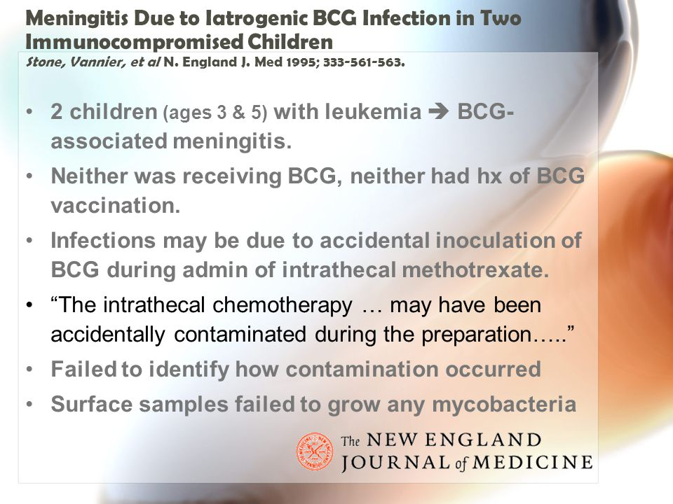 Meningitis Due to Iatrogenic BCG Infection in Two Immunocompromised Children Stone, Vannier, et al N. England J. Med 1995; 333-561-563.