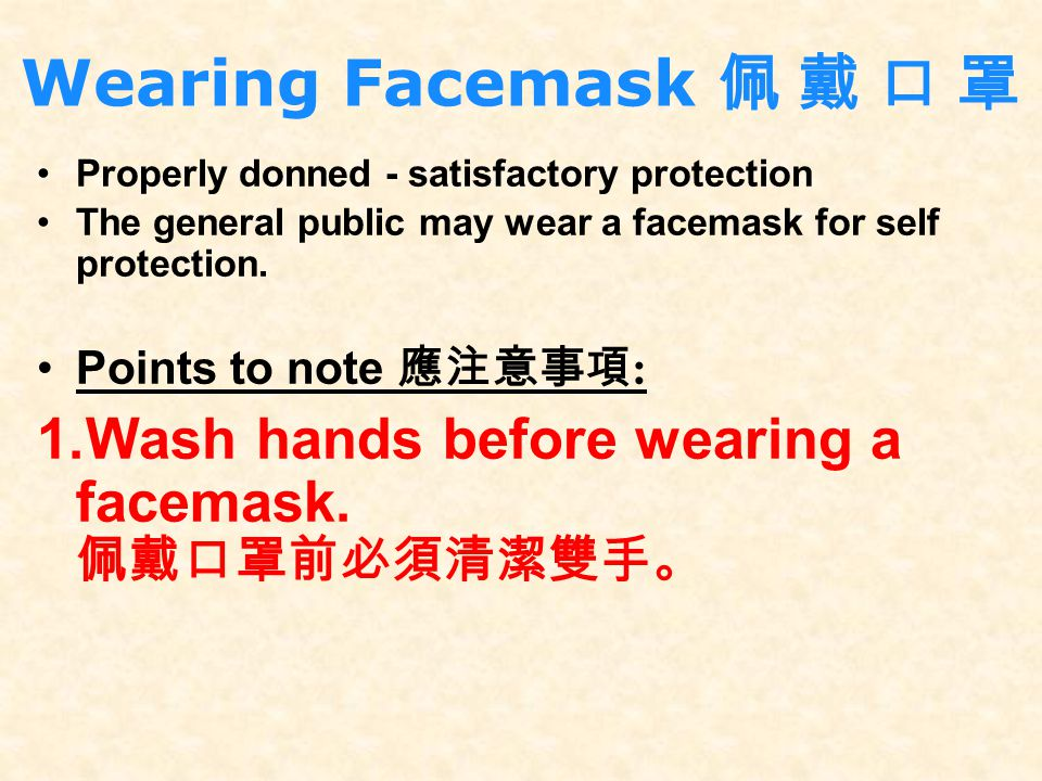 Wearing Facemask 佩 戴 口 罩 Properly donned - satisfactory protection. The general public may wear a facemask for self protection.