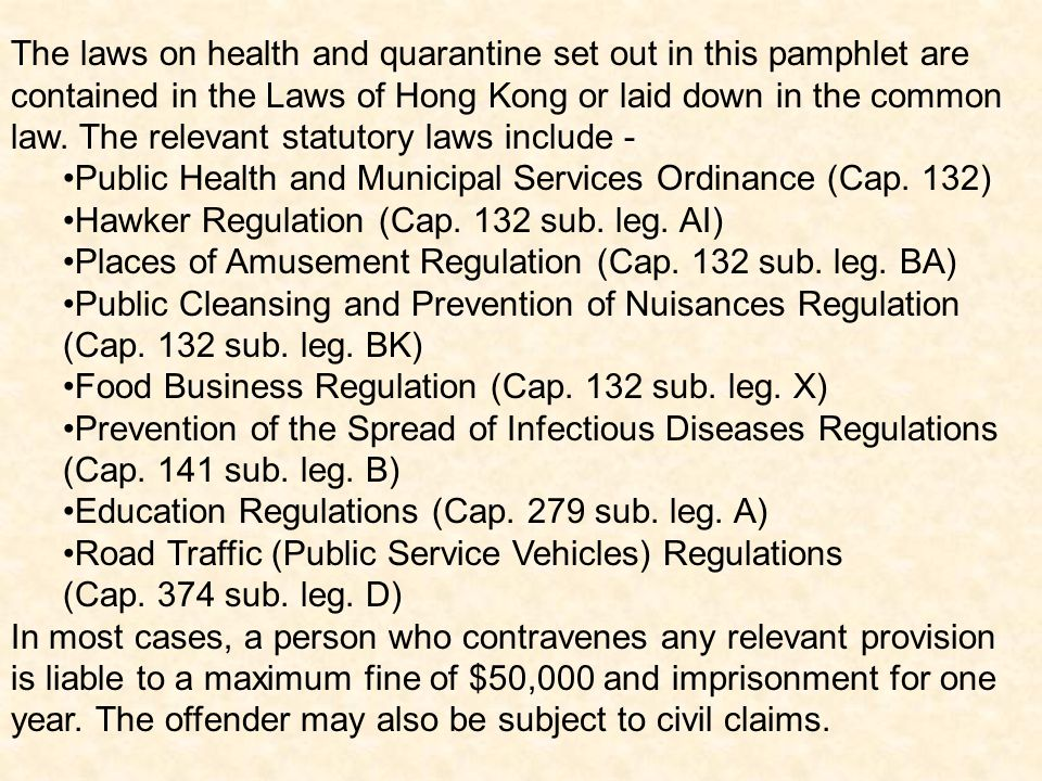 The laws on health and quarantine set out in this pamphlet are contained in the Laws of Hong Kong or laid down in the common law. The relevant statutory laws include -