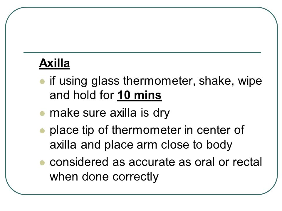 Axilla if using glass thermometer, shake, wipe and hold for 10 mins. make sure axilla is dry.