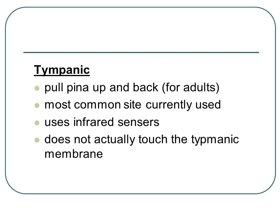 Tympanic pull pina up and back (for adults) most common site currently used. uses infrared sensers.