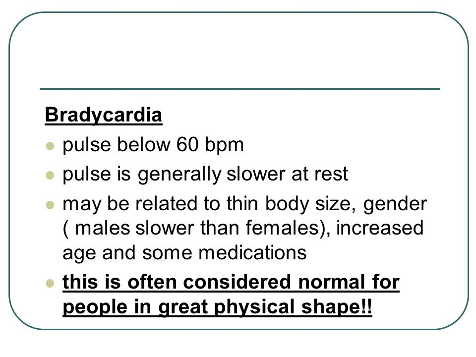 Bradycardia pulse below 60 bpm. pulse is generally slower at rest.