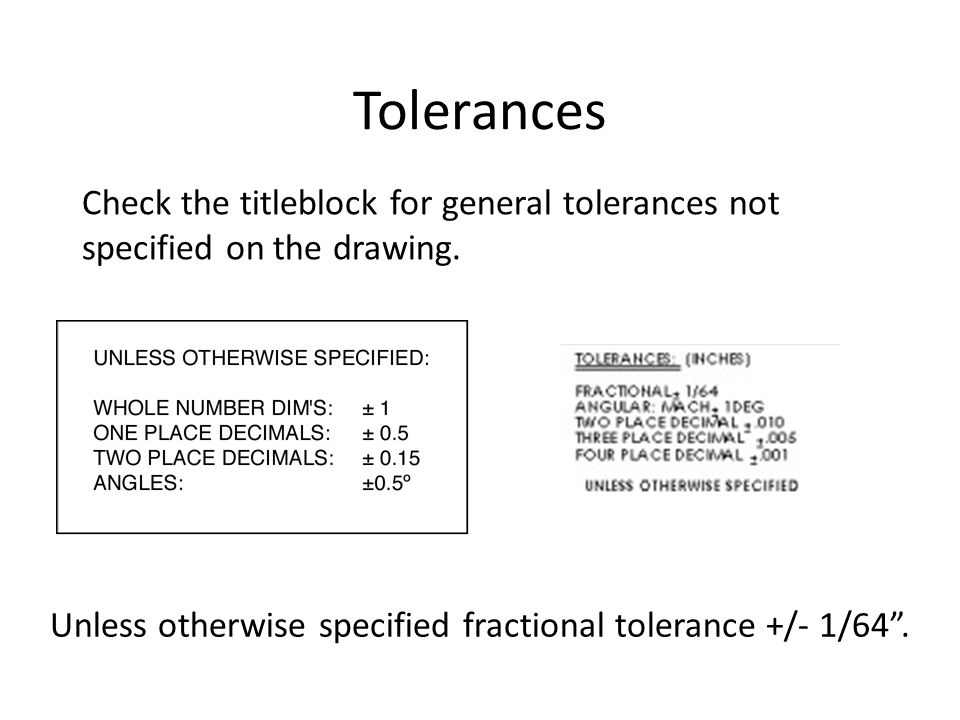 Tolerances Check the titleblock for general tolerances not specified on the drawing.