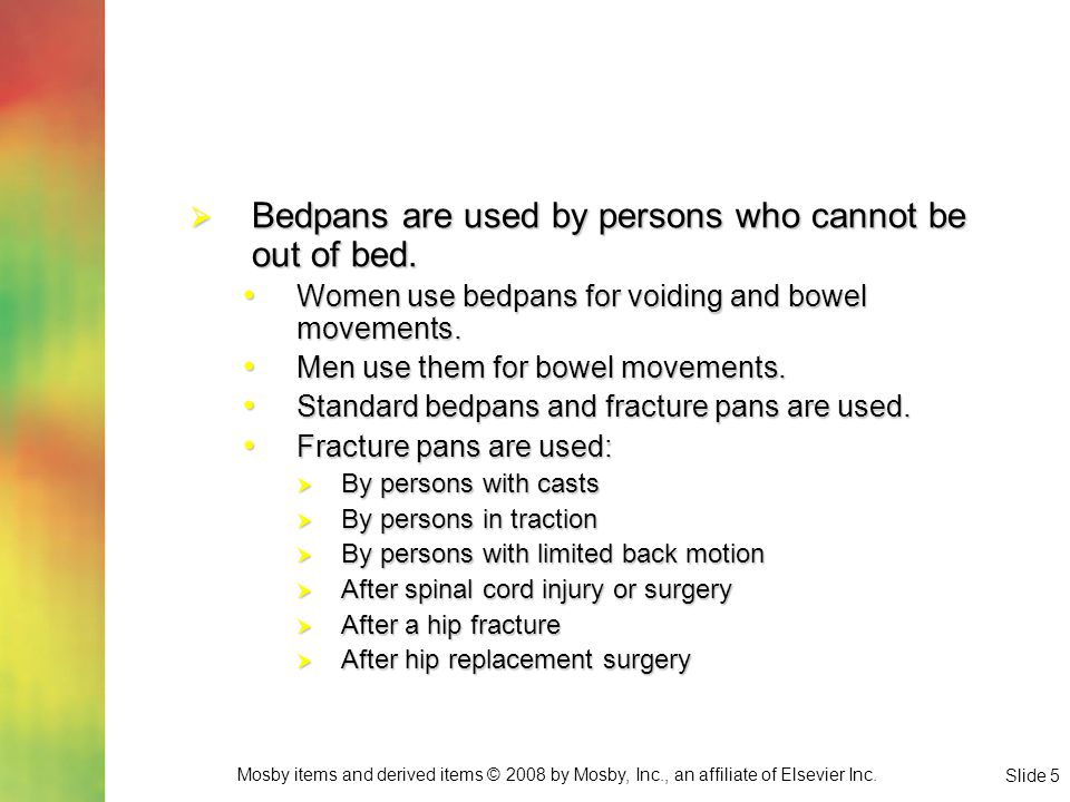 Bedpans are used by persons who cannot be out of bed.