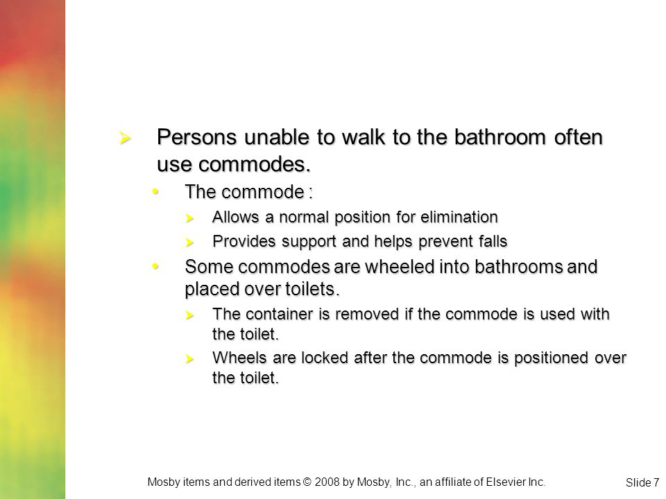 Persons unable to walk to the bathroom often use commodes.