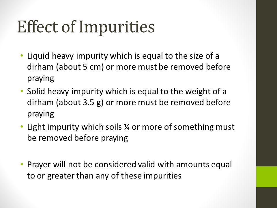 Effect of Impurities Liquid heavy impurity which is equal to the size of a dirham (about 5 cm) or more must be removed before praying.