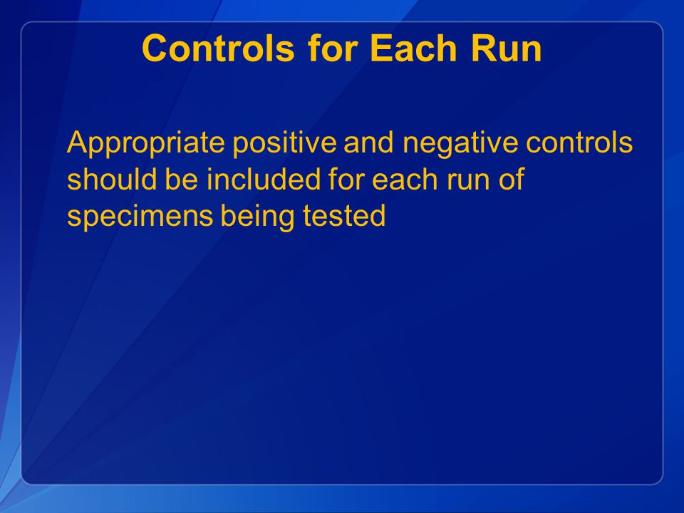 Controls for Each Run Appropriate positive and negative controls should be included for each run of specimens being tested.