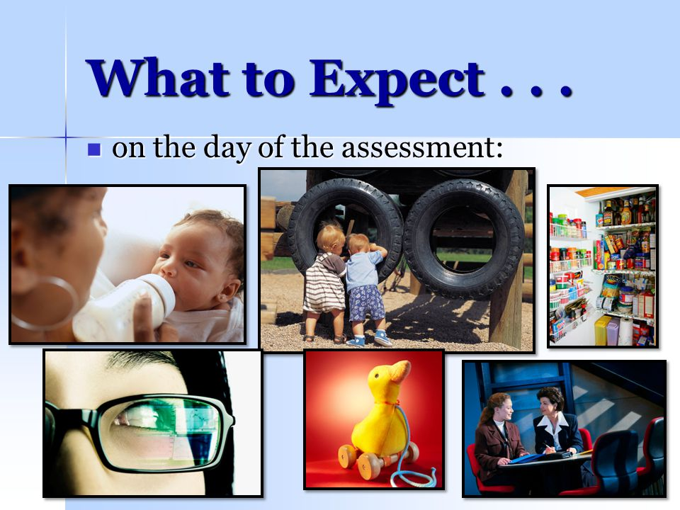 What to Expect . . . on the day of the assessment: 4/14/2017 We will: