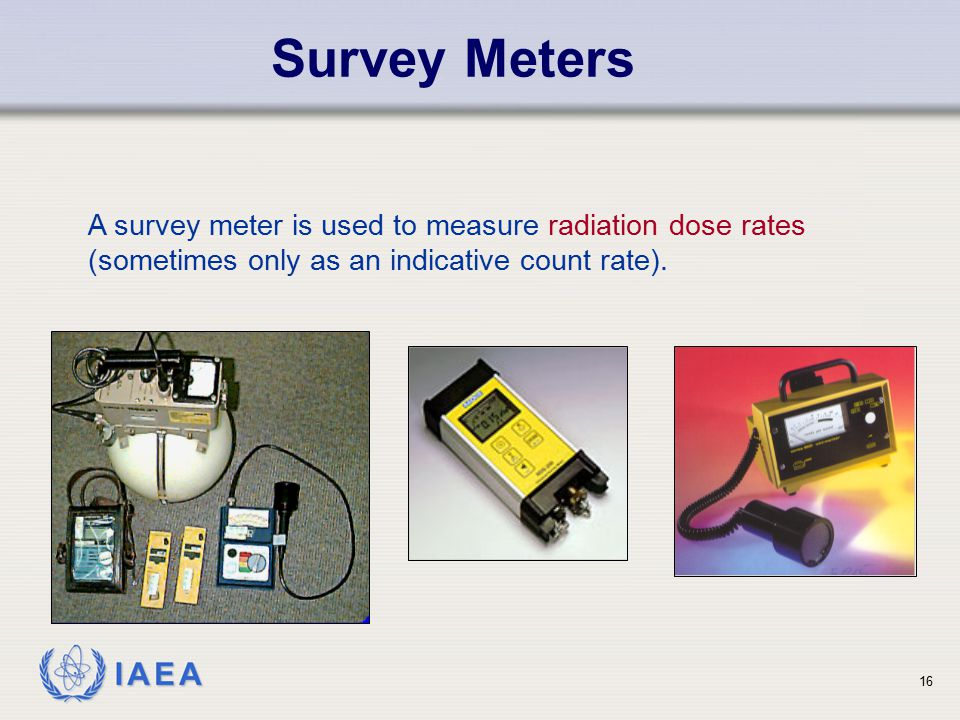 Survey Meters A survey meter is used to measure radiation dose rates (sometimes only as an indicative count rate).