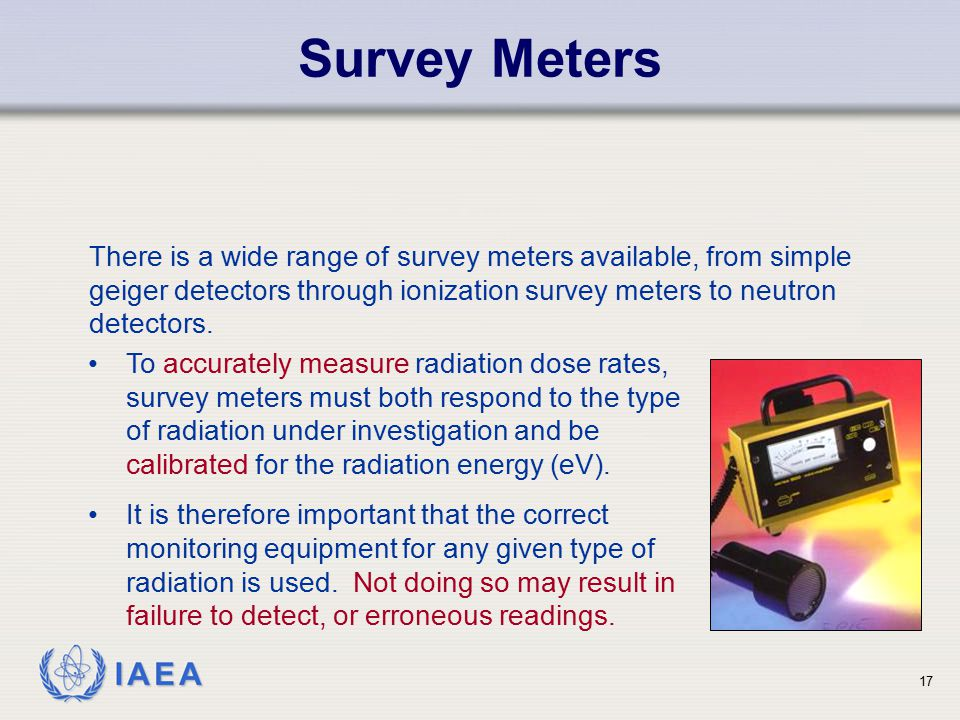 Survey Meters There is a wide range of survey meters available, from simple geiger detectors through ionization survey meters to neutron detectors.