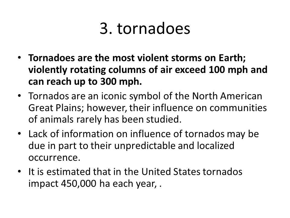 3. tornadoes Tornadoes are the most violent storms on Earth; violently rotating columns of air exceed 100 mph and can reach up to 300 mph.