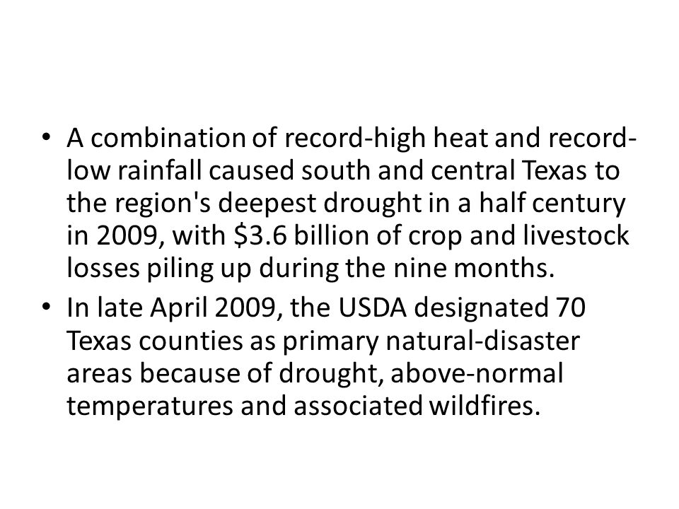A combination of record-high heat and record-low rainfall caused south and central Texas to the region s deepest drought in a half century in 2009, with $3.6 billion of crop and livestock losses piling up during the nine months.