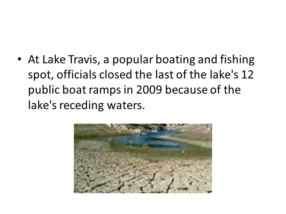 At Lake Travis, a popular boating and fishing spot, officials closed the last of the lake s 12 public boat ramps in 2009 because of the lake s receding waters.