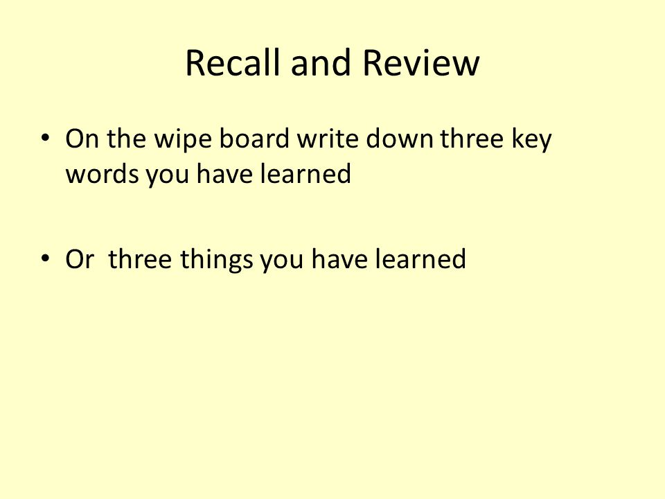 Recall and Review On the wipe board write down three key words you have learned.