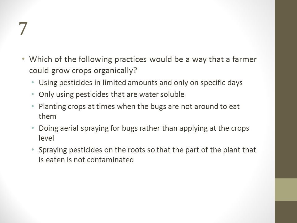 7 Which of the following practices would be a way that a farmer could grow crops organically