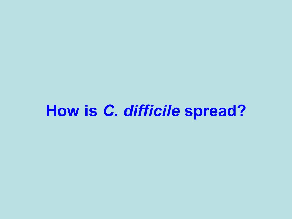 How is C. difficile spread