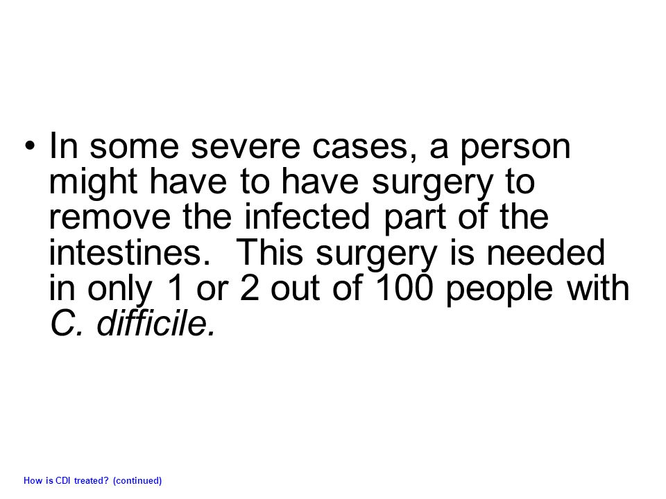In some severe cases, a person might have to have surgery to remove the infected part of the intestines. This surgery is needed in only 1 or 2 out of 100 people with C. difficile.