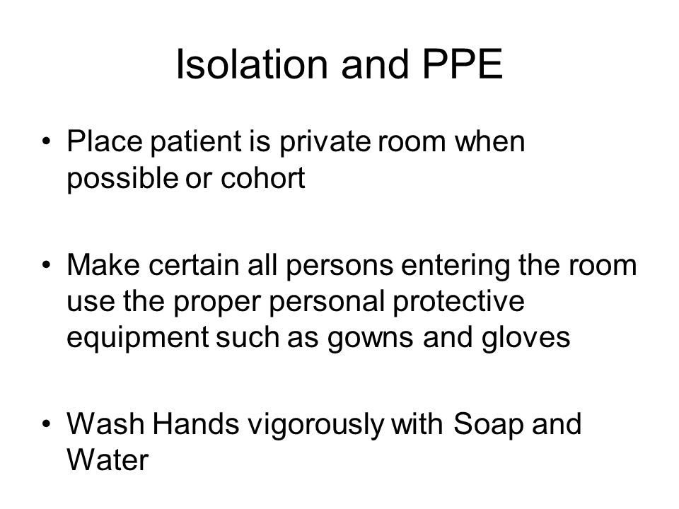 Isolation and PPE Place patient is private room when possible or cohort.