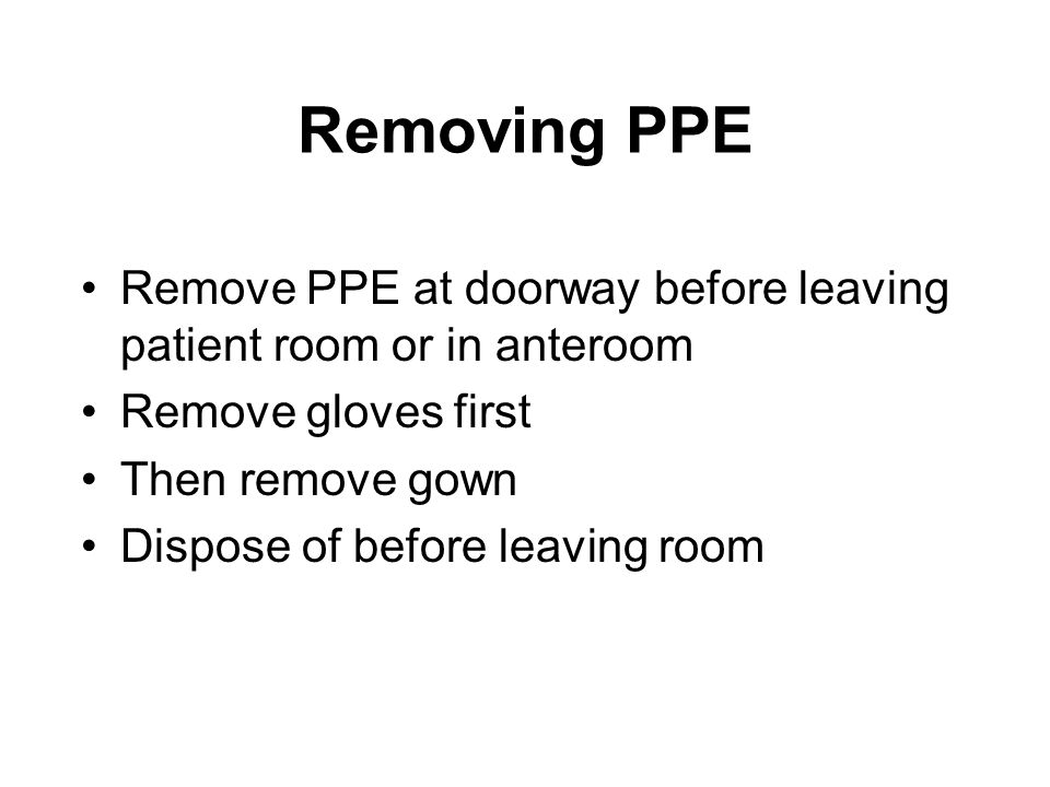 Removing PPE Remove PPE at doorway before leaving patient room or in anteroom. Remove gloves first.