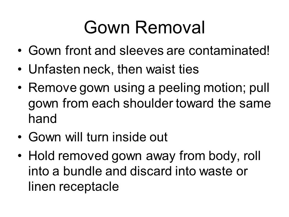Gown Removal Gown front and sleeves are contaminated!