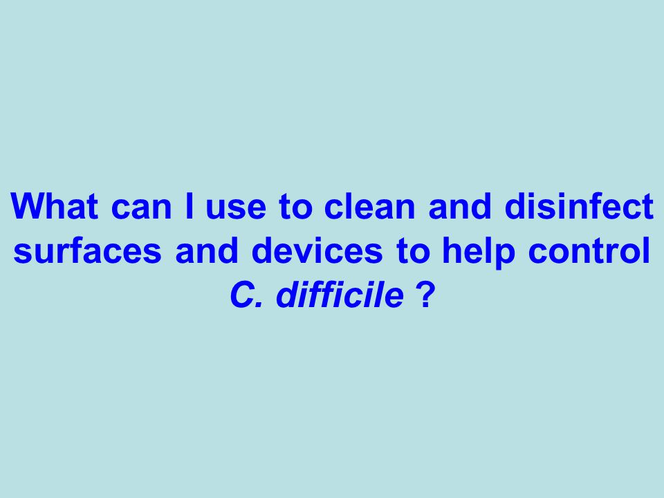 What can I use to clean and disinfect surfaces and devices to help control C. difficile