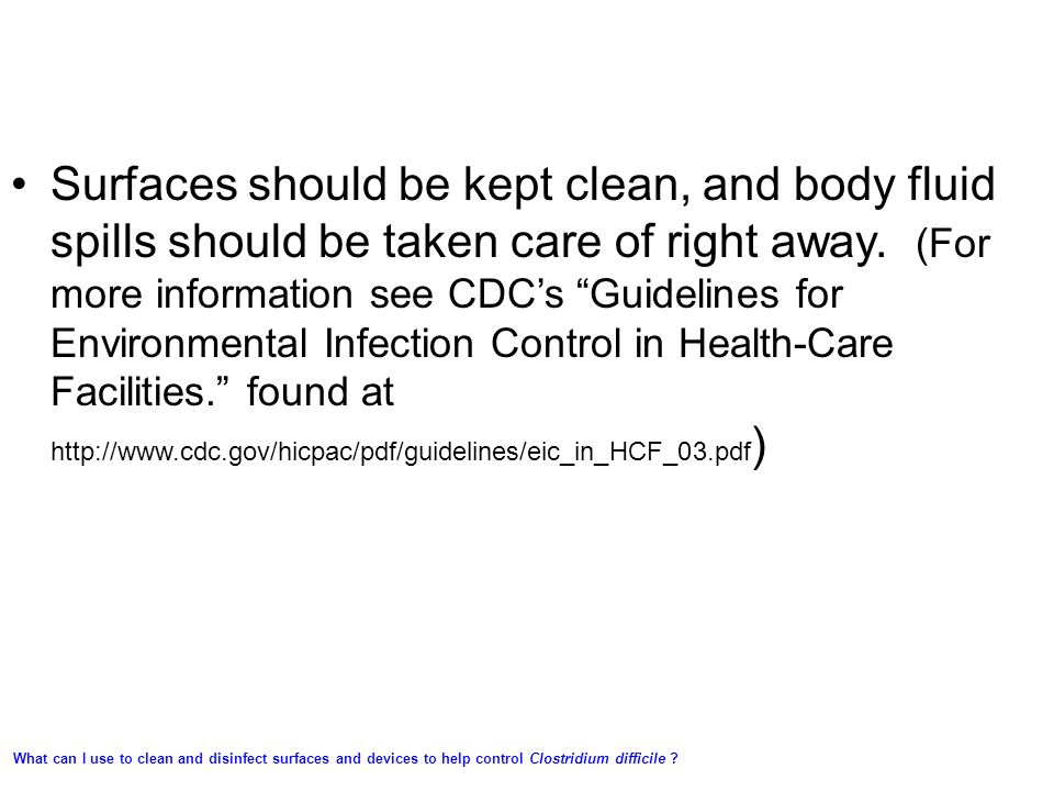 Surfaces should be kept clean, and body fluid spills should be taken care of right away. (For more information see CDC's Guidelines for Environmental Infection Control in Health-Care Facilities. found at http://www.cdc.gov/hicpac/pdf/guidelines/eic_in_HCF_03.pdf)