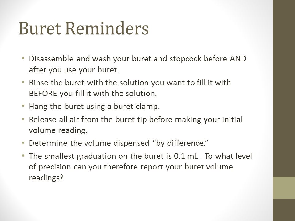 Buret Reminders Disassemble and wash your buret and stopcock before AND after you use your buret.