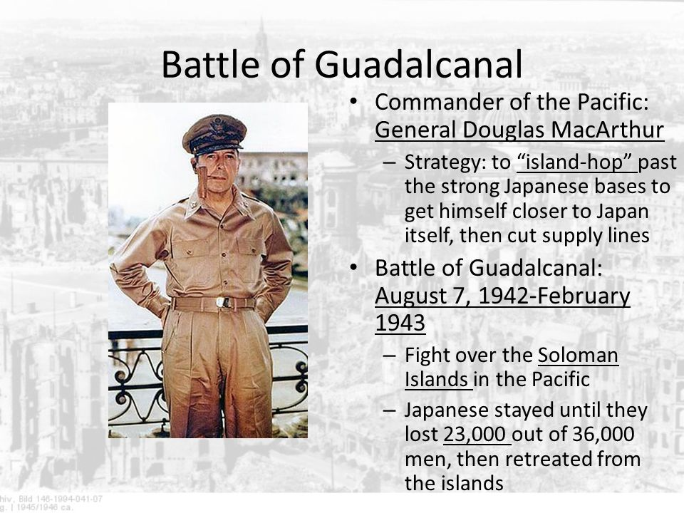 Battle of Guadalcanal Commander of the Pacific: General Douglas MacArthur.