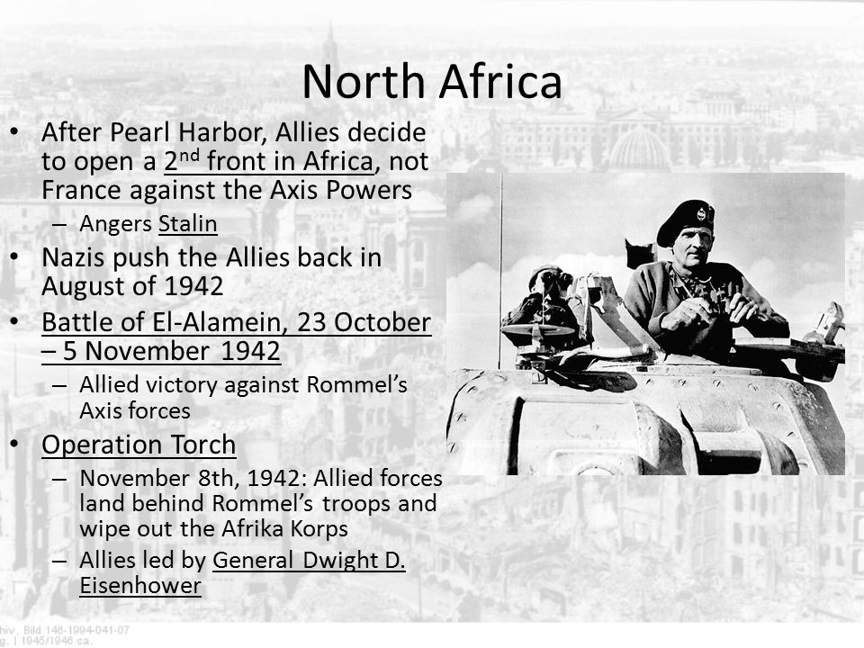 North Africa After Pearl Harbor, Allies decide to open a 2nd front in Africa, not France against the Axis Powers.