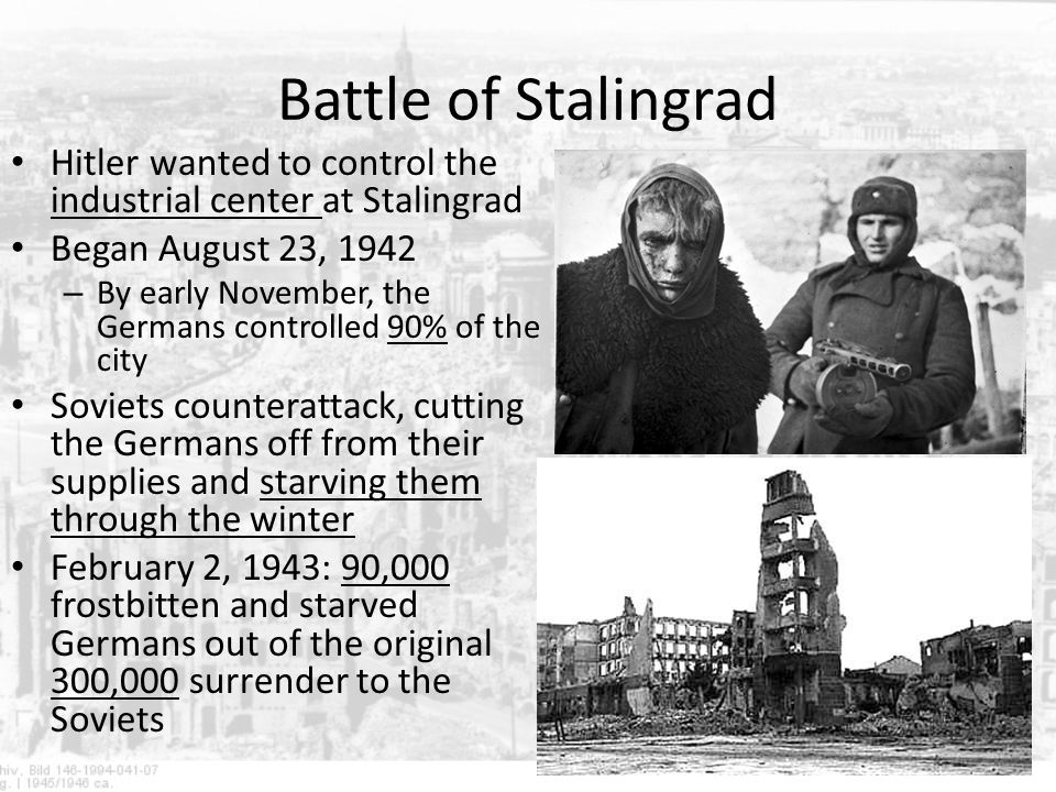 Battle of Stalingrad Hitler wanted to control the industrial center at Stalingrad. Began August 23, 1942.